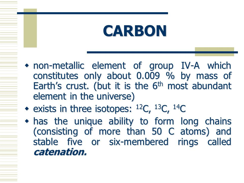 CARBON non-metallic element of group IV-A which constitutes only about 0.009 % by mass of Earths crust. (but it is the 6 th most abundant element in t