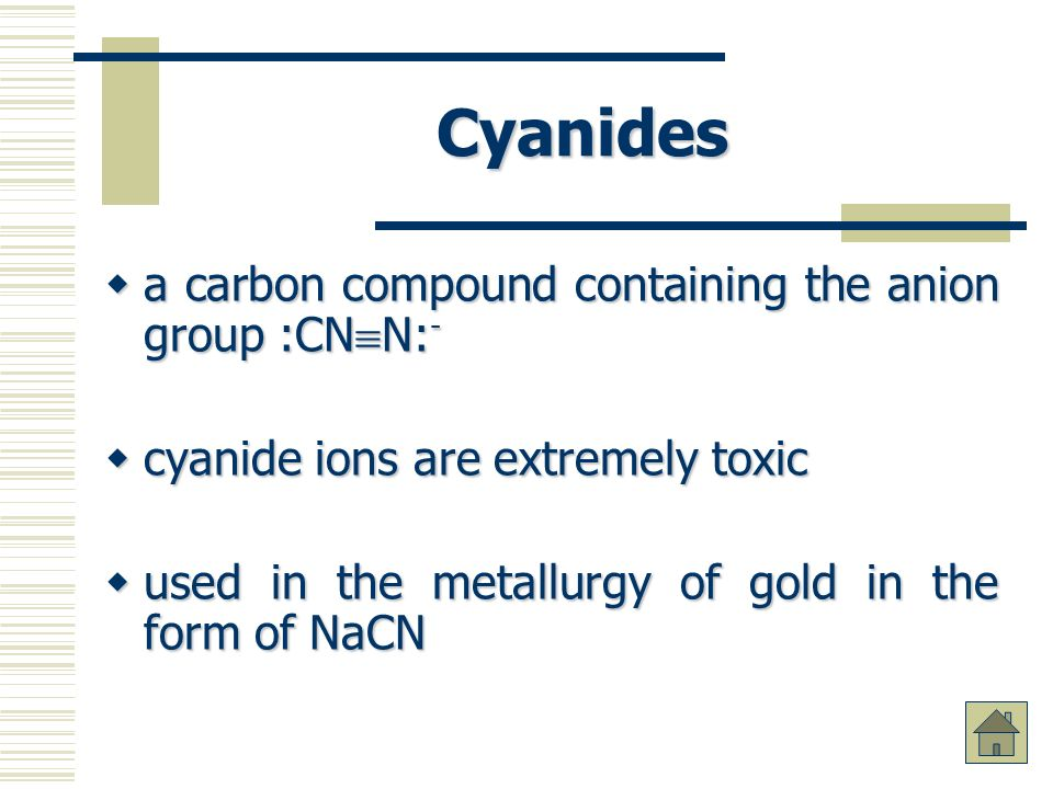 Cyanides a carbon compound containing the anion group :CN N: - a carbon compound containing the anion group :CN N: - cyanide ions are extremely toxic cyanide ions are extremely toxic used in the metallurgy of gold in the form of NaCN used in the metallurgy of gold in the form of NaCN