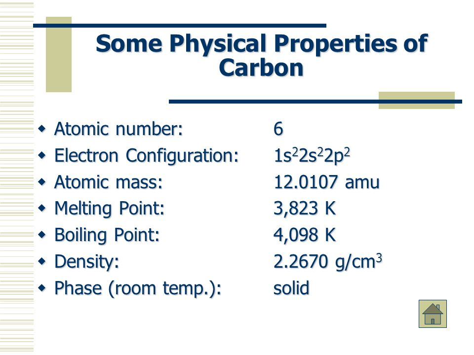 Some Physical Properties of Carbon Atomic number: 6 Atomic number: 6 Electron Configuration:1s 2 2s 2 2p 2 Electron Configuration:1s 2 2s 2 2p 2 Atomic mass: 12.0107 amu Atomic mass: 12.0107 amu Melting Point: 3,823 K Melting Point: 3,823 K Boiling Point: 4,098 K Boiling Point: 4,098 K Density: 2.2670 g/cm 3 Density: 2.2670 g/cm 3 Phase (room temp.): solid Phase (room temp.): solid
