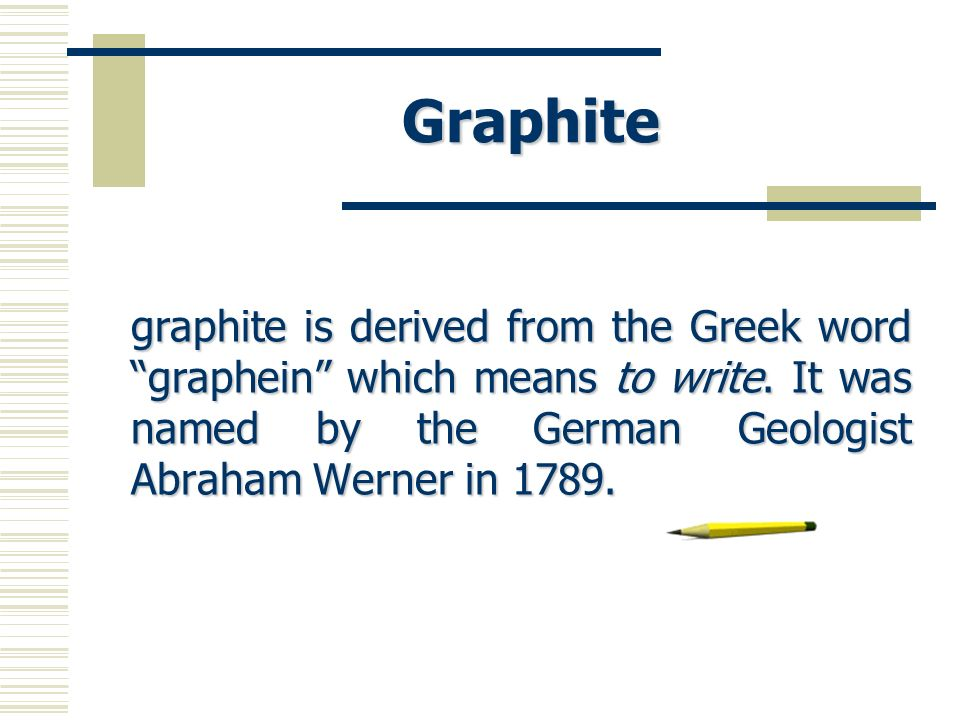 Graphite graphite is derived from the Greek word graphein which means to write. It was named by the German Geologist Abraham Werner in 1789.