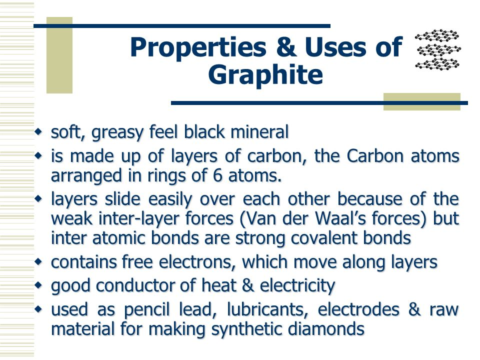 Properties & Uses of Graphite soft, greasy feel black mineral soft, greasy feel black mineral is made up of layers of carbon, the Carbon atoms arrange