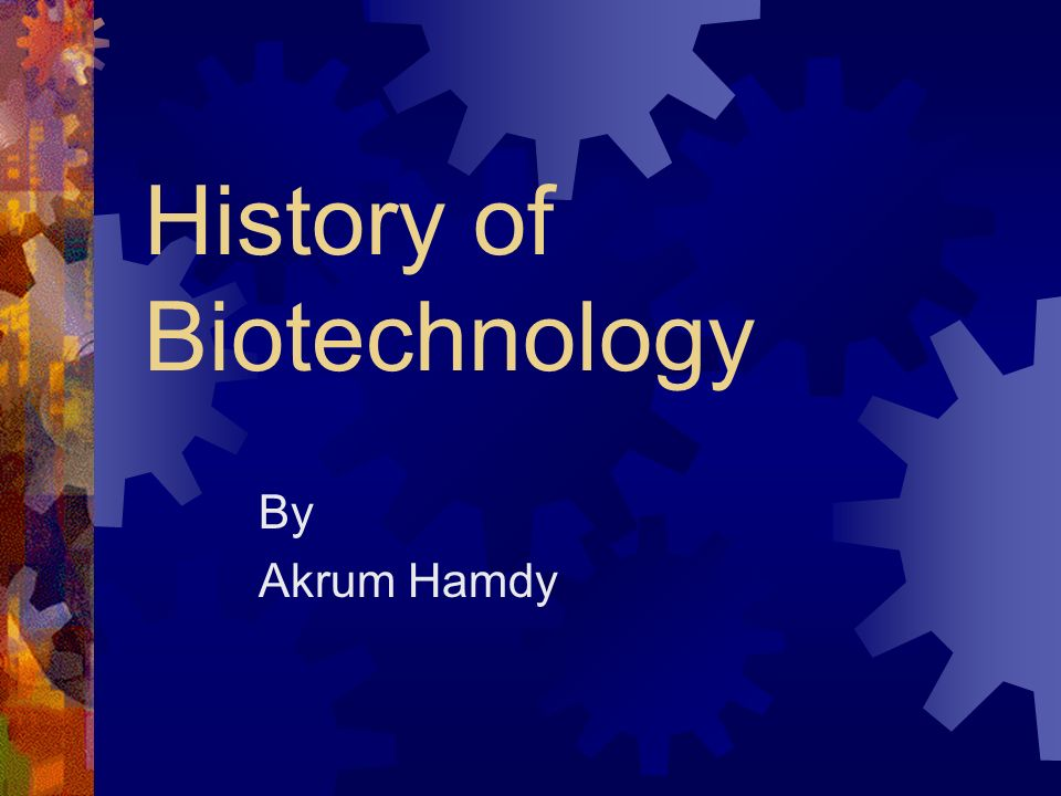 History of Biotechnology By Akrum Hamdy
