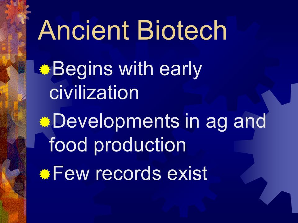 Ancient Biotech Begins with early civilization Developments in ag and food production Few records exist