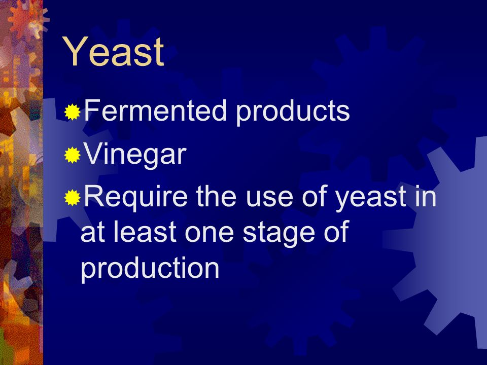 Yeast Fermented products Vinegar Require the use of yeast in at least one stage of production