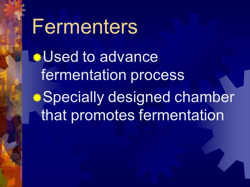 Fermenters Used to advance fermentation process Specially designed chamber that promotes fermentation