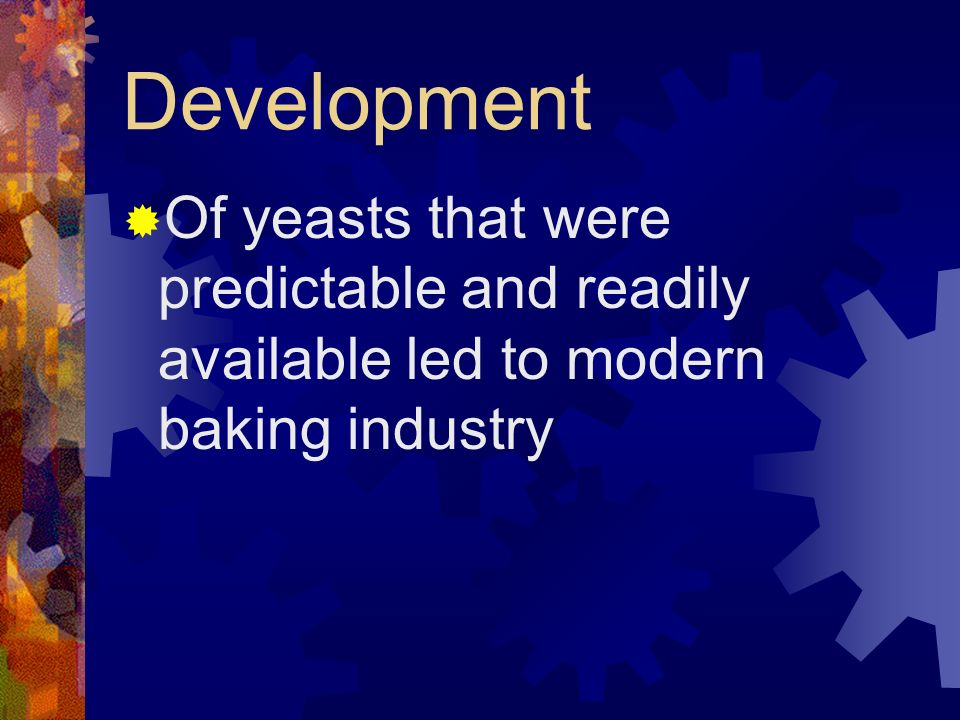 Development Of yeasts that were predictable and readily available led to modern baking industry
