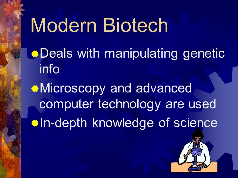 Modern Biotech Deals with manipulating genetic info Microscopy and advanced computer technology are used In-depth knowledge of science