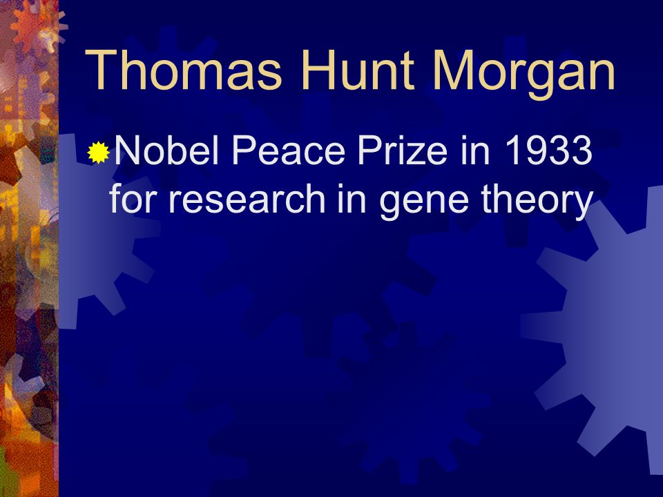 Thomas Hunt Morgan Nobel Peace Prize in 1933 for research in gene theory