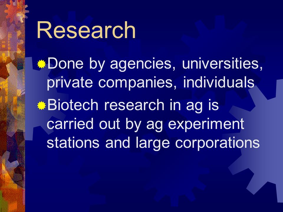 Research Done by agencies, universities, private companies, individuals Biotech research in ag is carried out by ag experiment stations and large corp