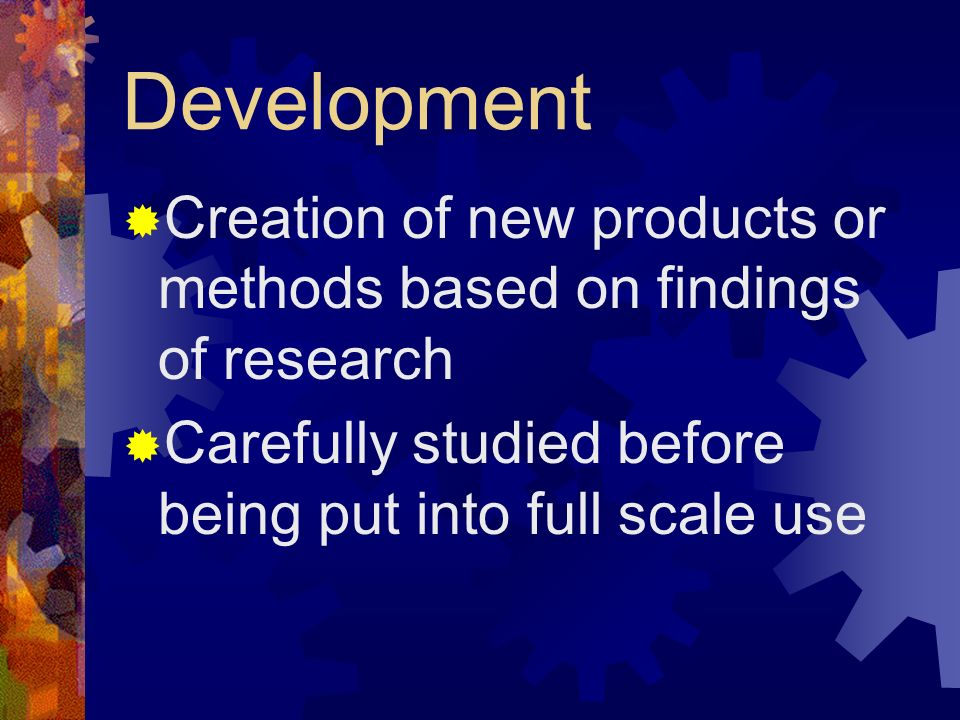 Development Creation of new products or methods based on findings of research Carefully studied before being put into full scale use