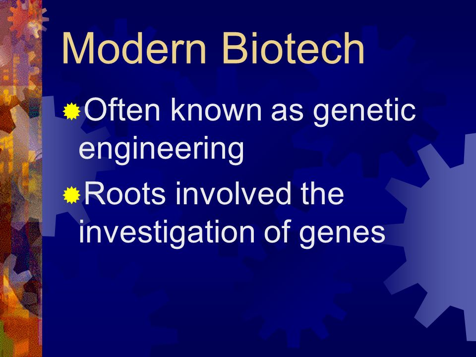 Modern Biotech Often known as genetic engineering Roots involved the investigation of genes