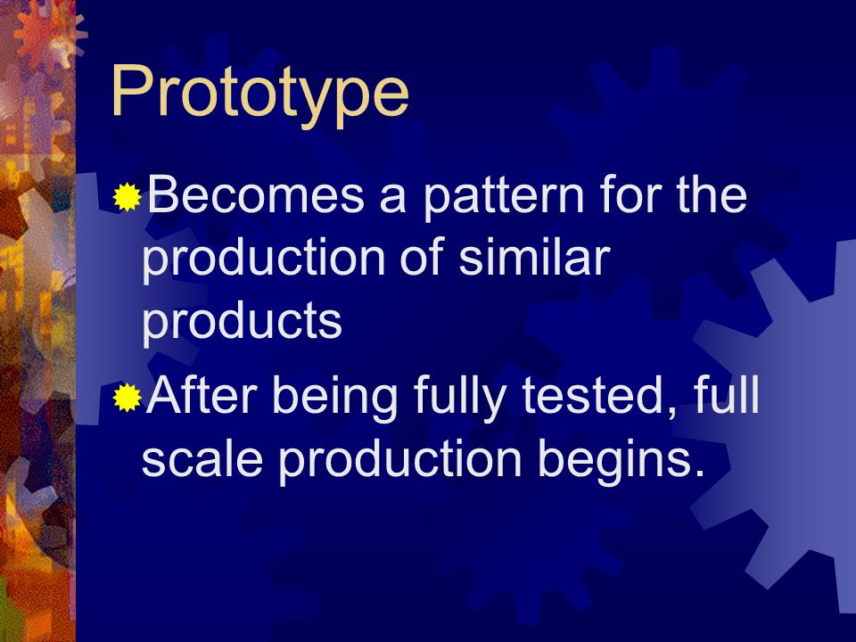 Prototype Becomes a pattern for the production of similar products After being fully tested, full scale production begins.