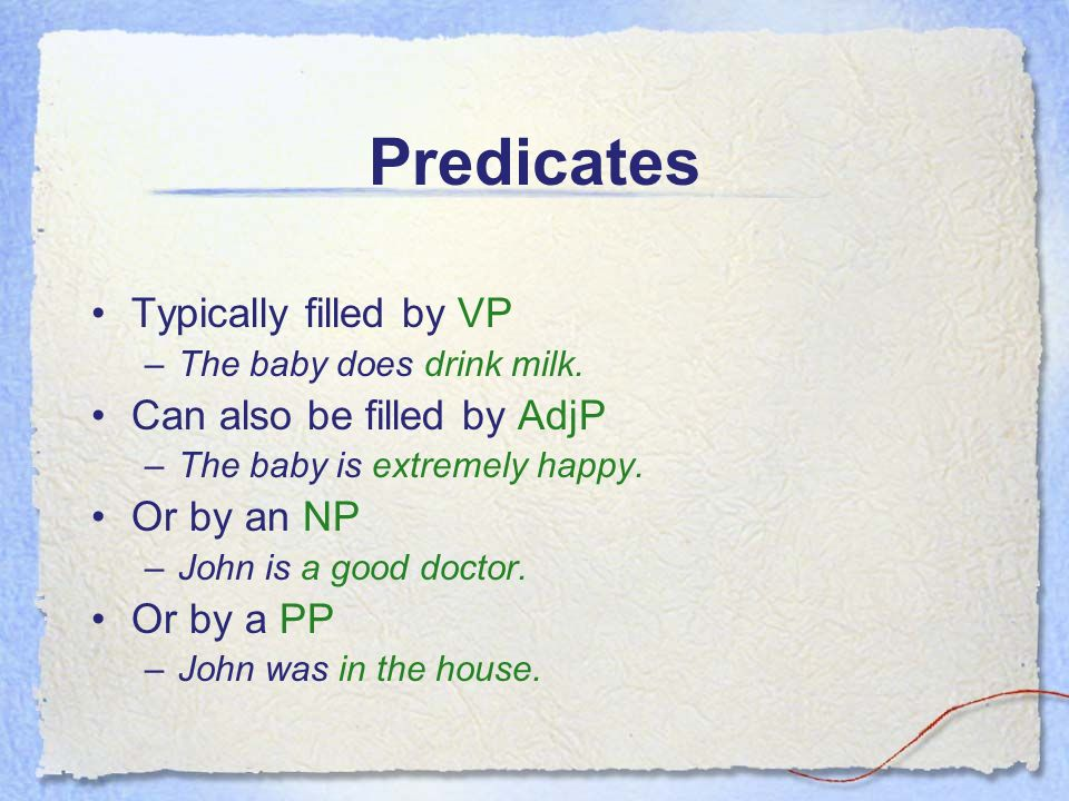 Predicates Typically filled by VP –The baby does drink milk.