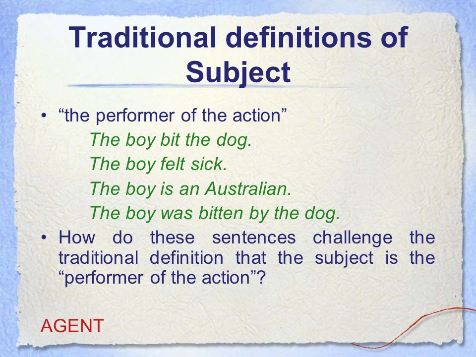 Traditional definitions of Subject the performer of the action The boy bit the dog.