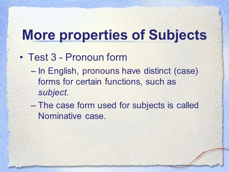 More properties of Subjects Test 3 - Pronoun form –In English, pronouns have distinct (case) forms for certain functions, such as subject.