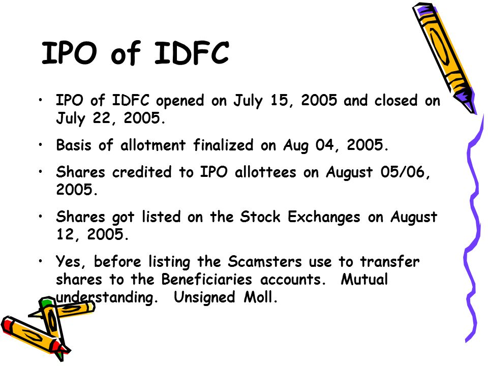 IPO of IDFC IPO of IDFC opened on July 15, 2005 and closed on July 22, 2005. Basis of allotment finalized on Aug 04, 2005. Shares credited to IPO allo