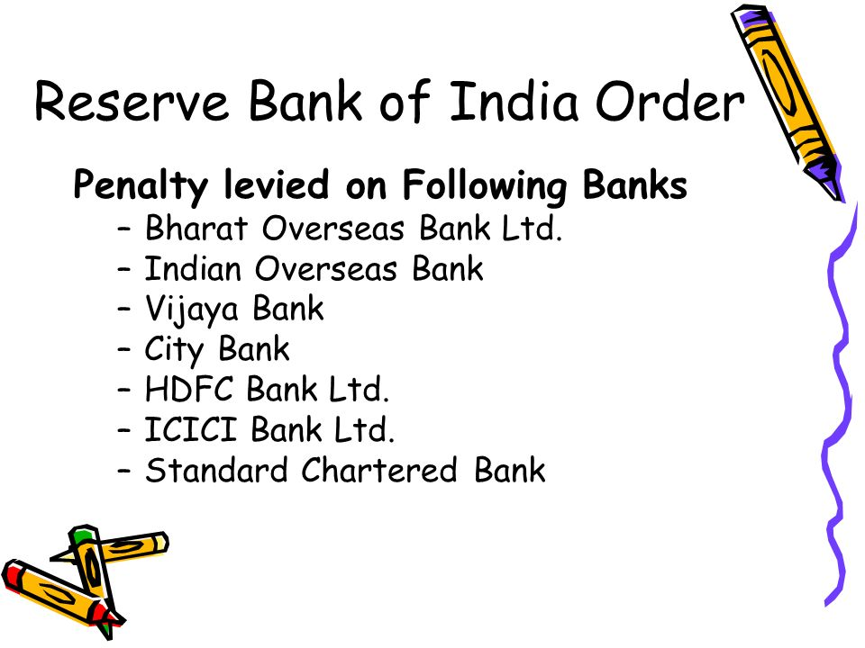 Reserve Bank of India Order Penalty levied on Following Banks –Bharat Overseas Bank Ltd. –Indian Overseas Bank –Vijaya Bank –City Bank –HDFC Bank Ltd.
