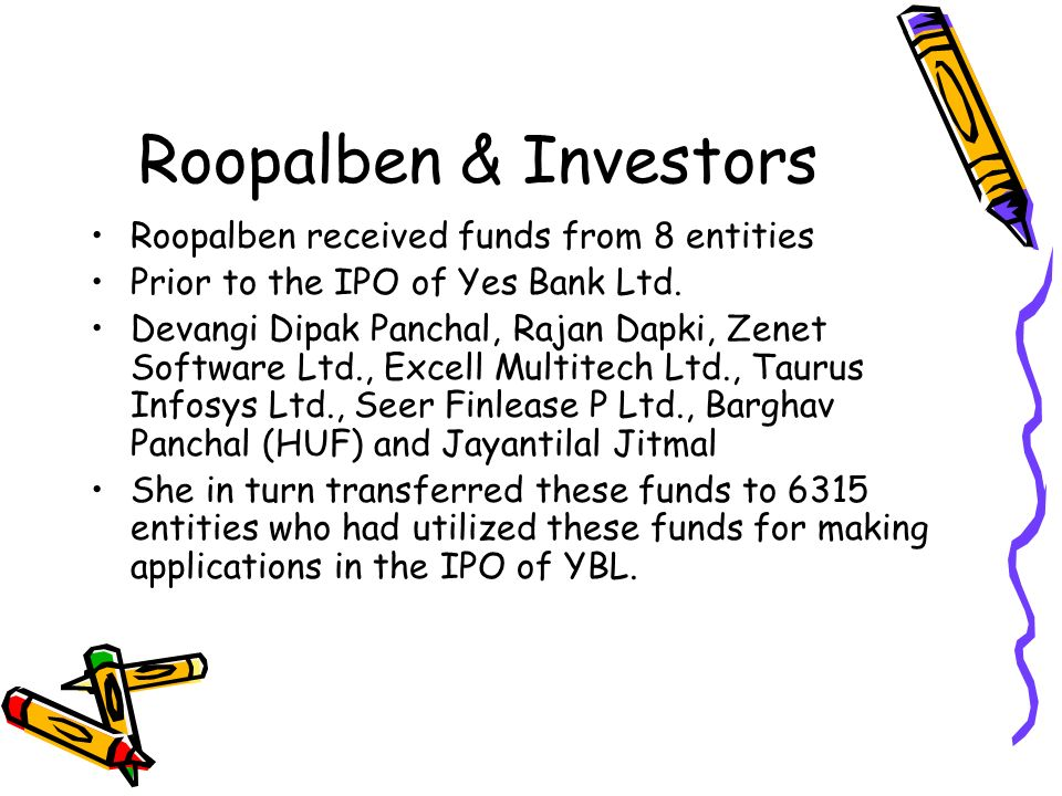 Roopalben & Investors Roopalben received funds from 8 entities Prior to the IPO of Yes Bank Ltd. Devangi Dipak Panchal, Rajan Dapki, Zenet Software Lt