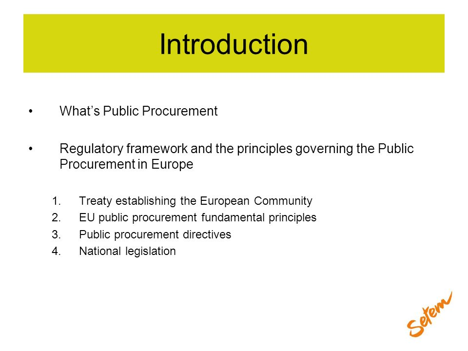 Introduction Whats Public Procurement Regulatory framework and the principles governing the Public Procurement in Europe 1.Treaty establishing the Eur