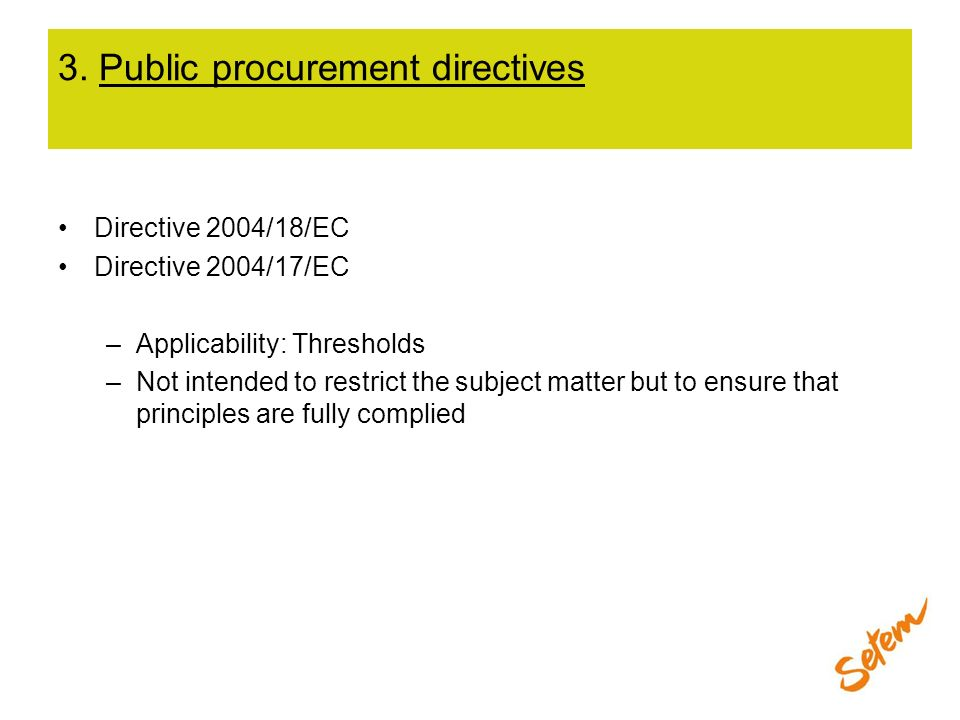 3. Public procurement directives Directive 2004/18/EC Directive 2004/17/EC –Applicability: Thresholds –Not intended to restrict the subject matter but