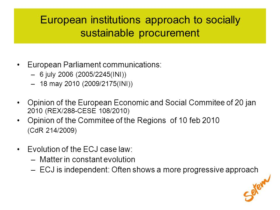 European institutions approach to socially sustainable procurement European Parliament communications: –6 july 2006 (2005/2245(INI)) –18 may 2010 (200