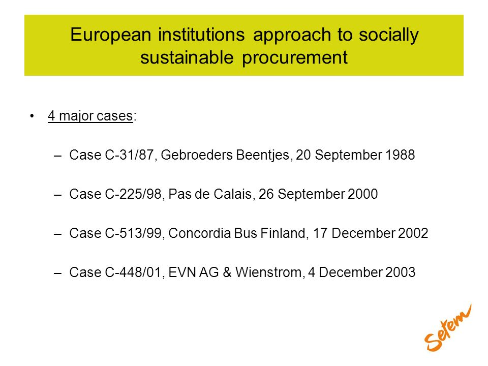 European institutions approach to socially sustainable procurement 4 major cases: –Case C-31/87, Gebroeders Beentjes, 20 September 1988 –Case C-225/98