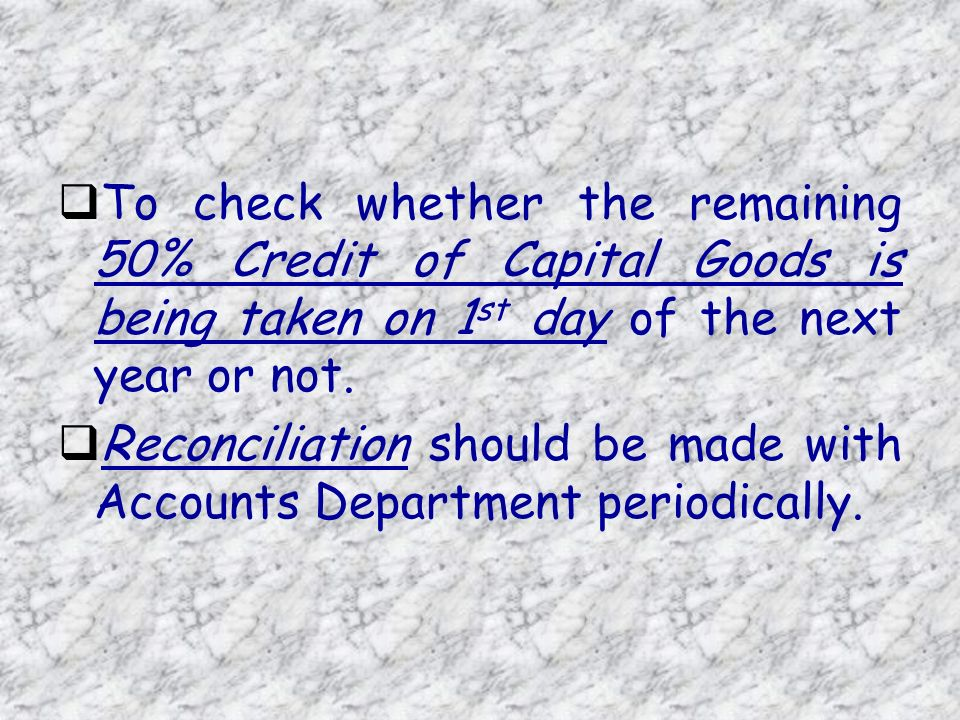 To check whether the remaining 50% Credit of Capital Goods is being taken on 1 st day of the next year or not.