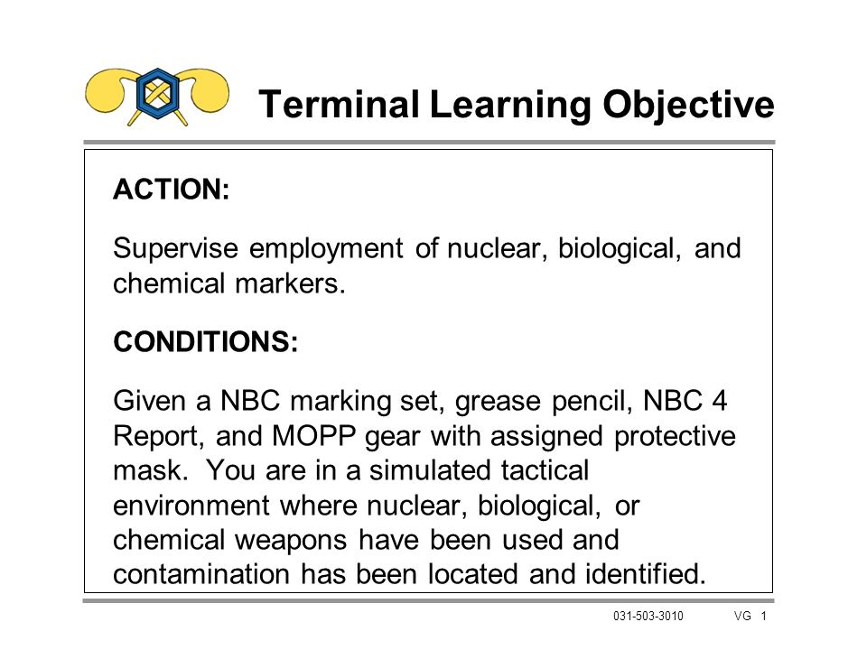 1 031-503-3010 VG Terminal Learning Objective ACTION: Supervise employment of nuclear, biological, and chemical markers. CONDITIONS: Given a NBC marki