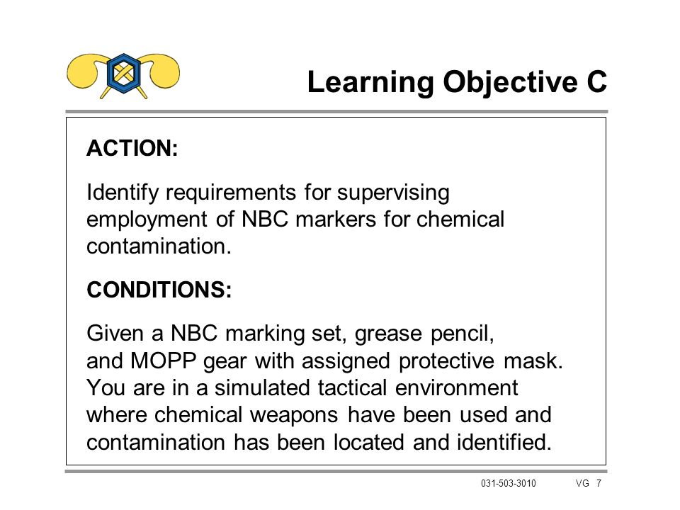 7 031-503-3010 VG Learning Objective C ACTION: Identify requirements for supervising employment of NBC markers for chemical contamination. CONDITIONS: