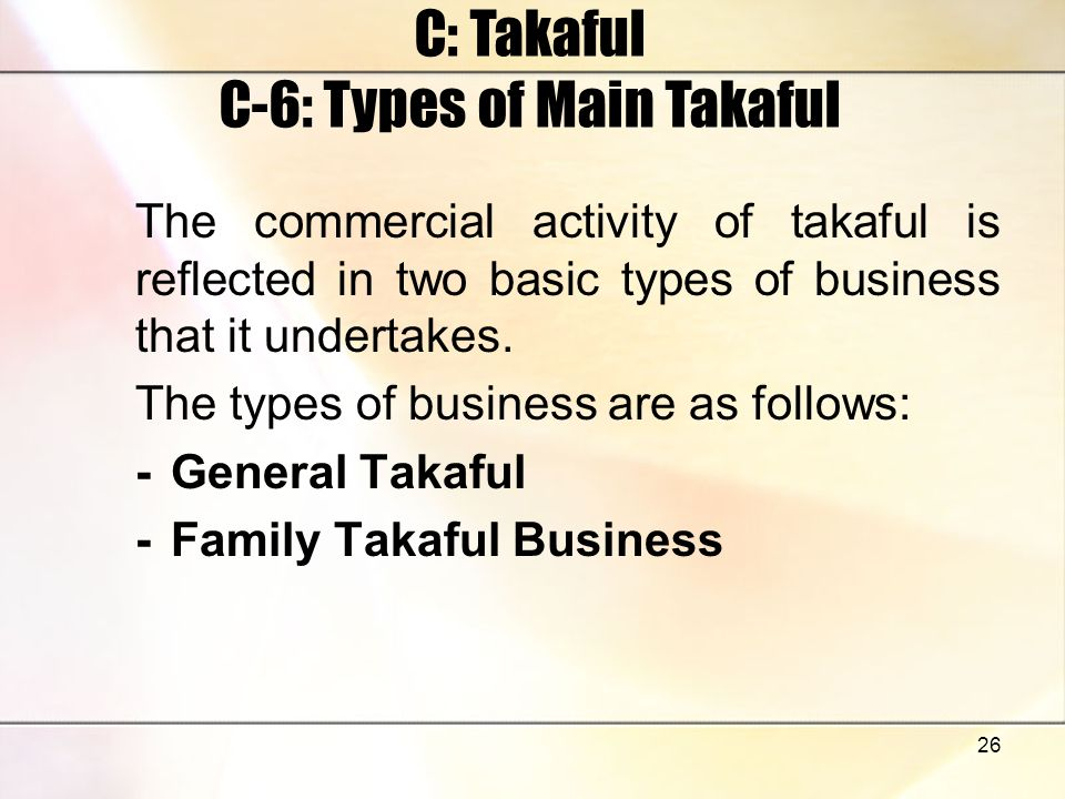 26 C: Takaful C-6: Types of Main Takaful The commercial activity of takaful is reflected in two basic types of business that it undertakes. The types