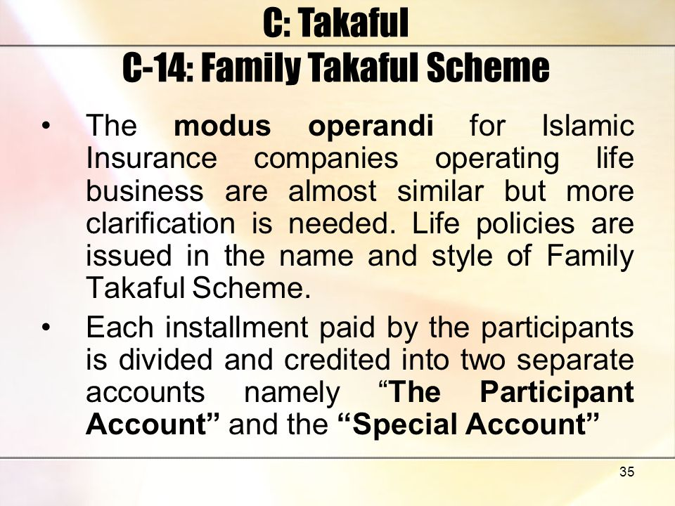 35 C: Takaful C-14: Family Takaful Scheme The modus operandi for Islamic Insurance companies operating life business are almost similar but more clari