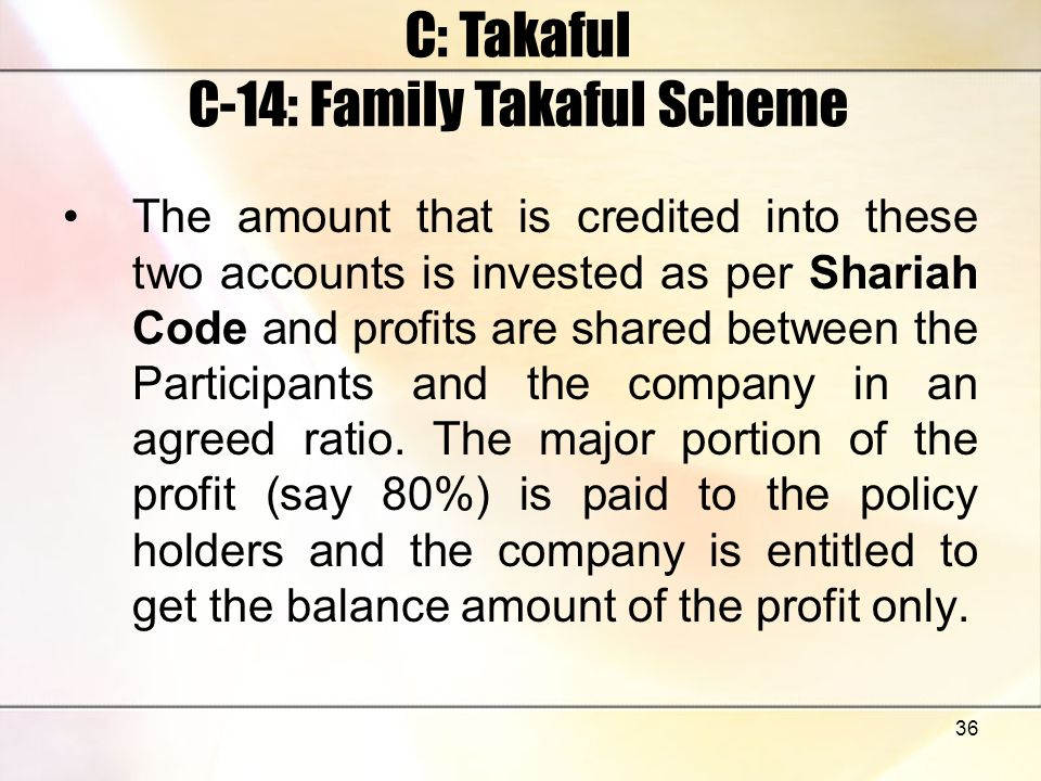 36 C: Takaful C-14: Family Takaful Scheme The amount that is credited into these two accounts is invested as per Shariah Code and profits are shared b