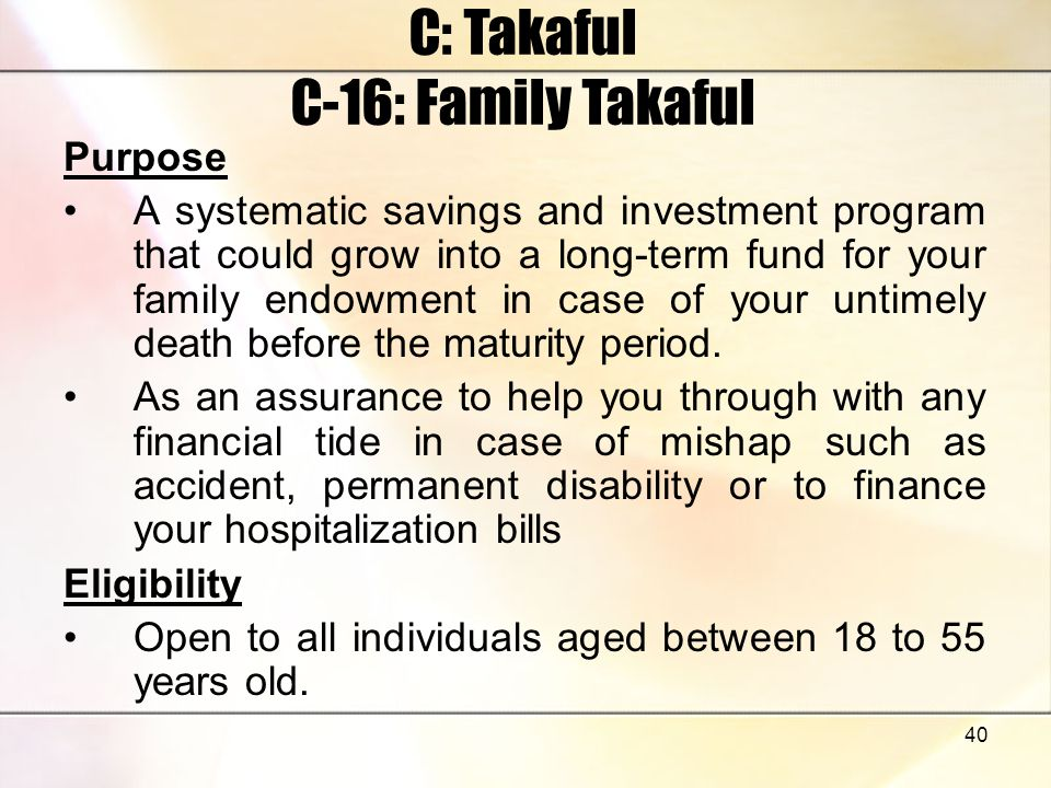 40 C: Takaful C-16: Family Takaful Purpose A systematic savings and investment program that could grow into a long-term fund for your family endowment