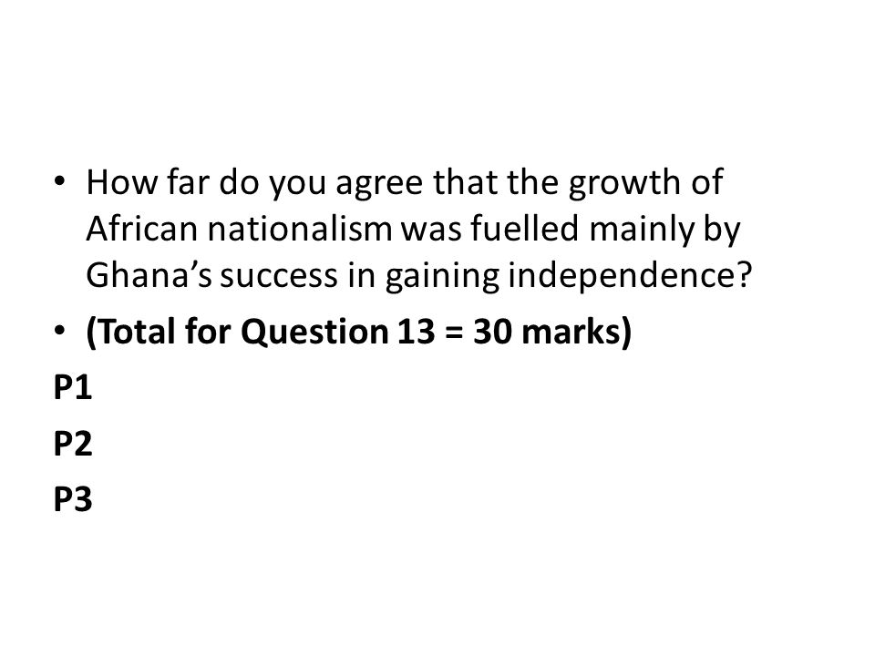 How far do you agree that the growth of African nationalism was fuelled mainly by Ghanas success in gaining independence.