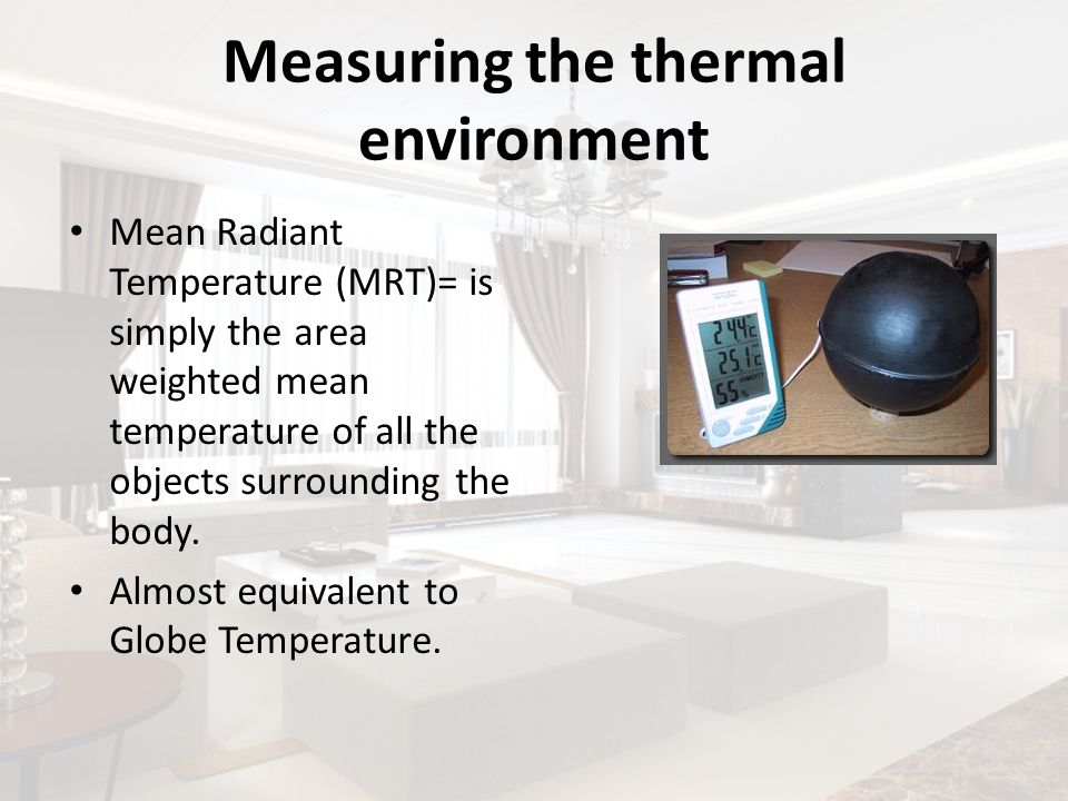 Measuring the thermal environment Mean Radiant Temperature (MRT)= is simply the area weighted mean temperature of all the objects surrounding the body