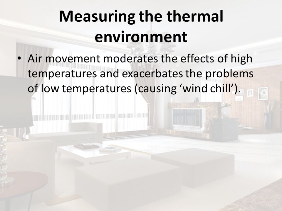 Measuring the thermal environment Air movement moderates the effects of high temperatures and exacerbates the problems of low temperatures (causing wi
