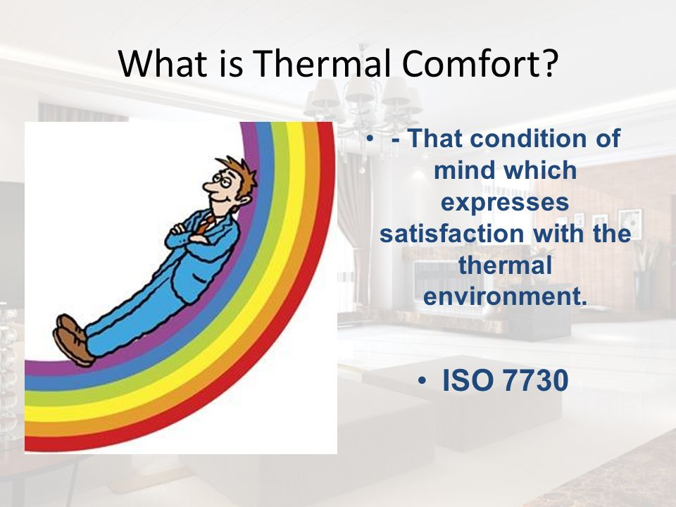 What is Thermal Comfort? - That condition of mind which expresses satisfaction with the thermal environment. ISO 7730