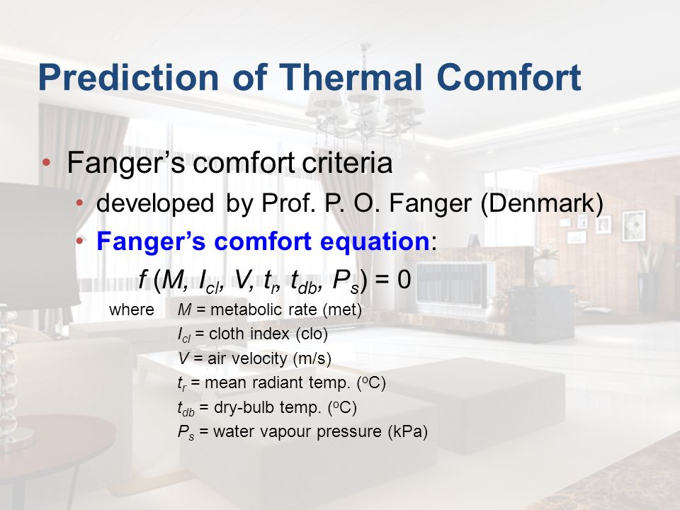 Prediction of Thermal Comfort Fangers comfort criteria developed by Prof. P. O. Fanger (Denmark) Fangers comfort equation: f (M, I cl, V, t r, t db, P