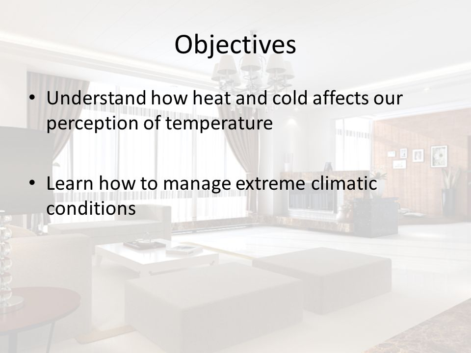 Objectives Understand how heat and cold affects our perception of temperature Learn how to manage extreme climatic conditions