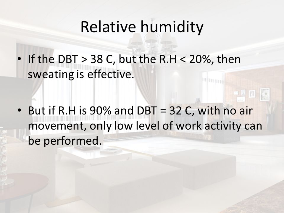 Relative humidity If the DBT > 38 C, but the R.H < 20%, then sweating is effective. But if R.H is 90% and DBT = 32 C, with no air movement, only low l