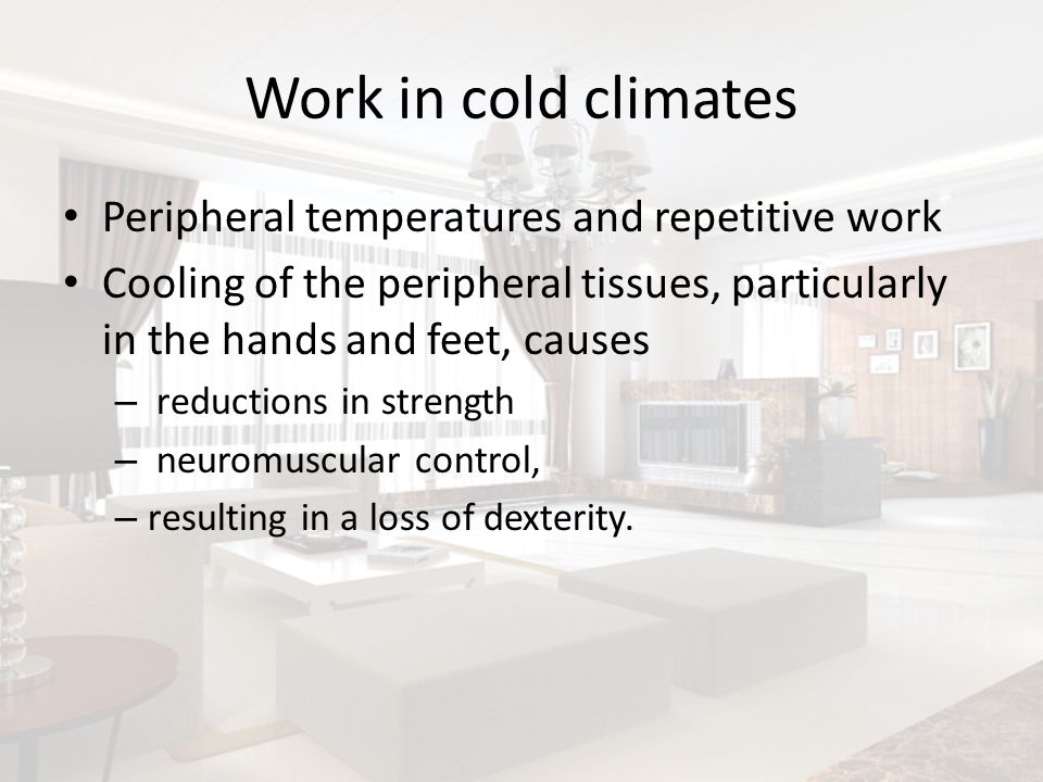 Work in cold climates Peripheral temperatures and repetitive work Cooling of the peripheral tissues, particularly in the hands and feet, causes – redu