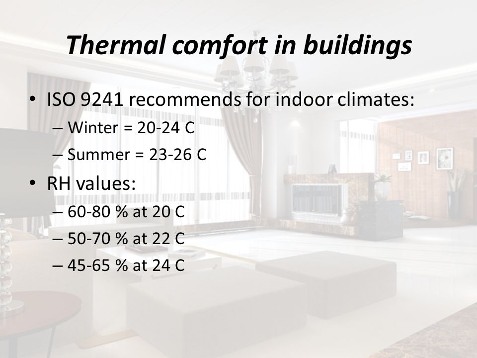 Thermal comfort in buildings ISO 9241 recommends for indoor climates: – Winter = 20-24 C – Summer = 23-26 C RH values: – 60-80 % at 20 C – 50-70 % at