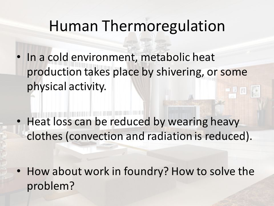 Human Thermoregulation In a cold environment, metabolic heat production takes place by shivering, or some physical activity. Heat loss can be reduced