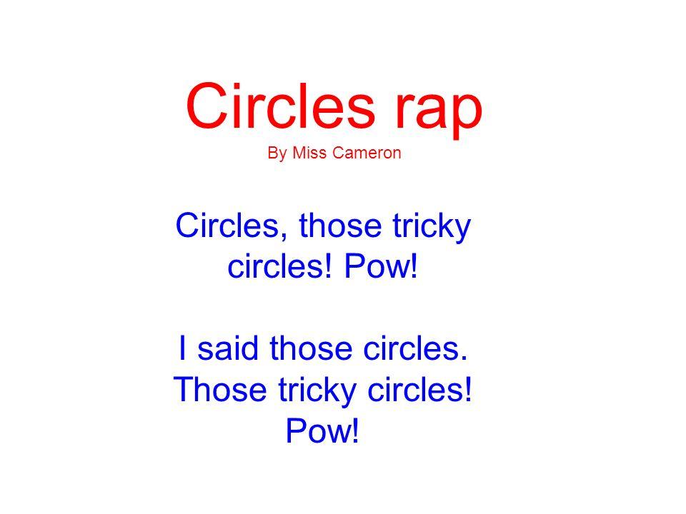 Circles rap By Miss Cameron Circles, those tricky circles! Pow! I said those circles. Those tricky circles! Pow!
