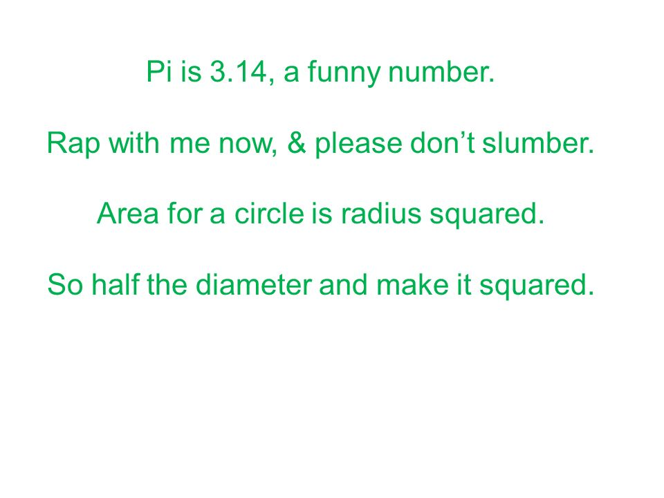 Pi is 3.14, a funny number. Rap with me now, & please dont slumber. Area for a circle is radius squared. So half the diameter and make it squared.