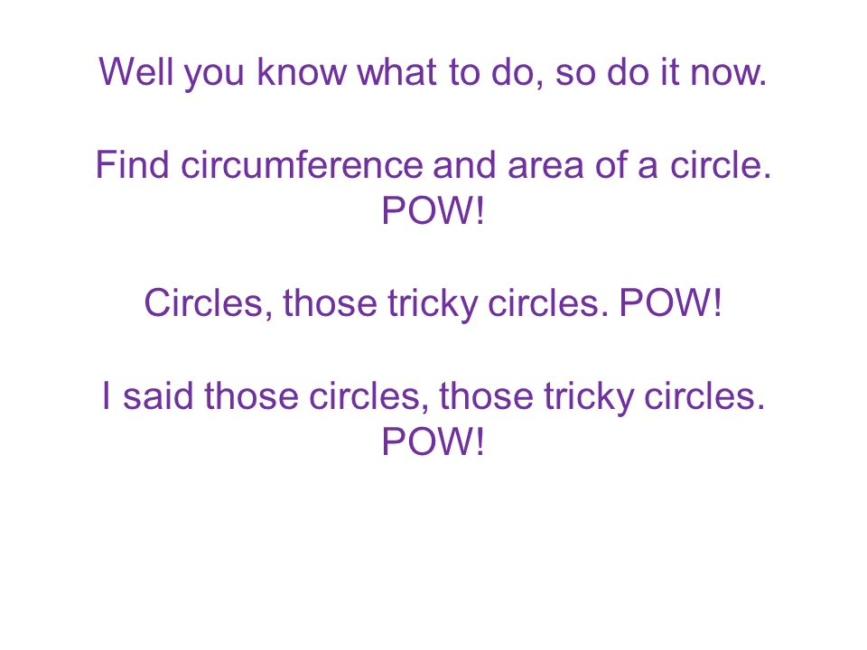 Well you know what to do, so do it now. Find circumference and area of a circle. POW! Circles, those tricky circles. POW! I said those circles, those