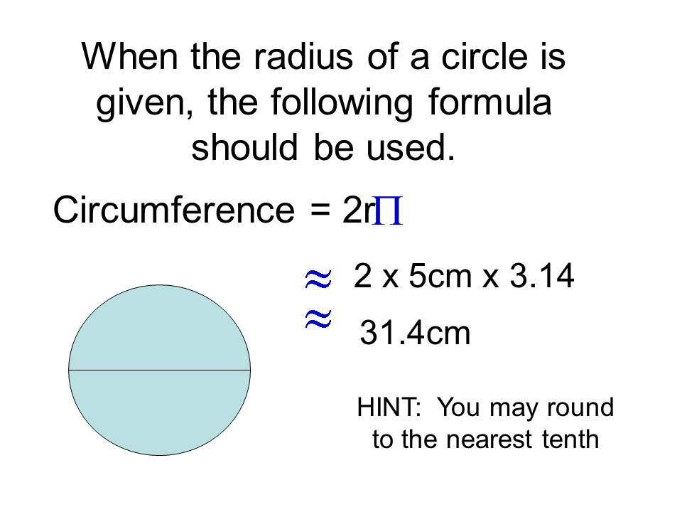 Circumference = 2r When the radius of a circle is given, the following formula should be used. 2 x 5cm x 3.14 31.4cm HINT: You may round to the neares