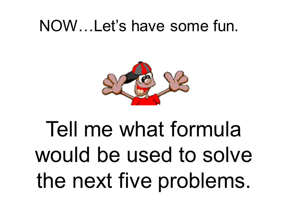 NOW…Lets have some fun. Tell me what formula would be used to solve the next five problems.