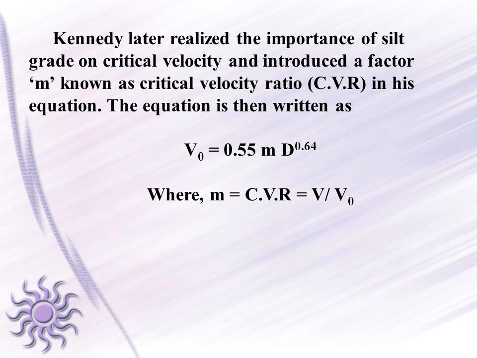 Kennedy later realized the importance of silt grade on critical velocity and introduced a factor m known as critical velocity ratio (C.V.R) in his equ