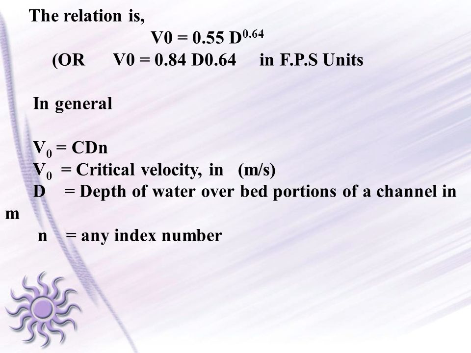 The relation is, V0 = 0.55 D 0.64 (OR V0 = 0.84 D0.64 in F.P.S Units In general V 0 = CDn V 0 = Critical velocity, in (m/s) D = Depth of water over be